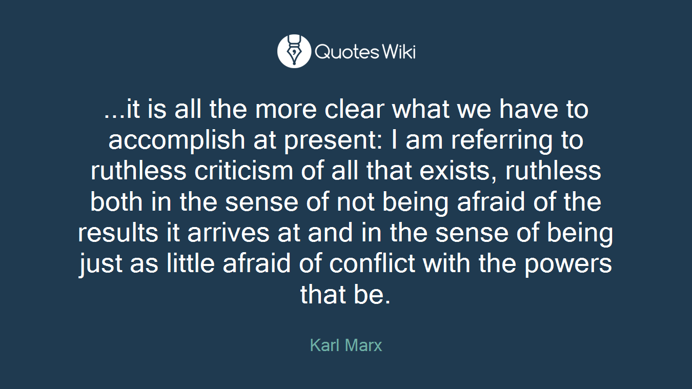 ...it is all the more clear what we have to accomplish at present: I am referring to ruthless criticism of all that exists, ruthless both in the sense of not being afraid of the results it arrives at and in the sense of being just as little afraid of conflict with the powers that be.
