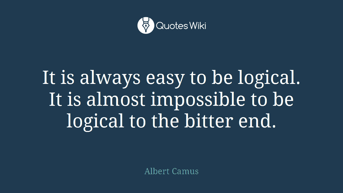 It is always easy to be logical. It is almost impossible to be logical to the bitter end.