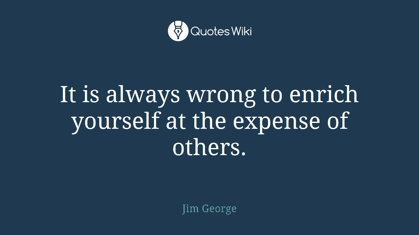 It is always wrong to enrich yourself at the expense of others.
