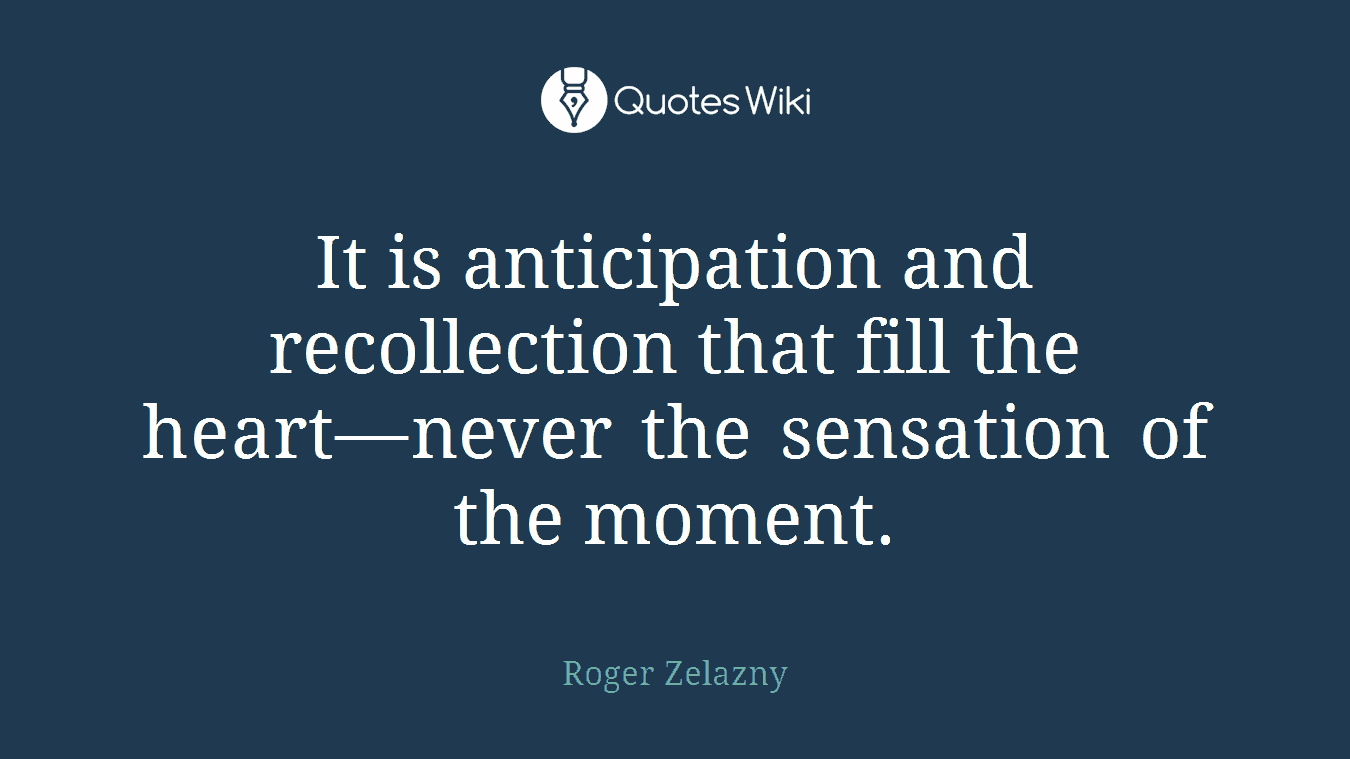 It is anticipation and recollection that fill the heart—never the sensation of the moment.