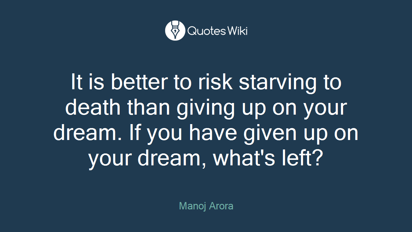 It is better to risk starving to death than giving up on your dream. If you have given up on your dream, what's left?