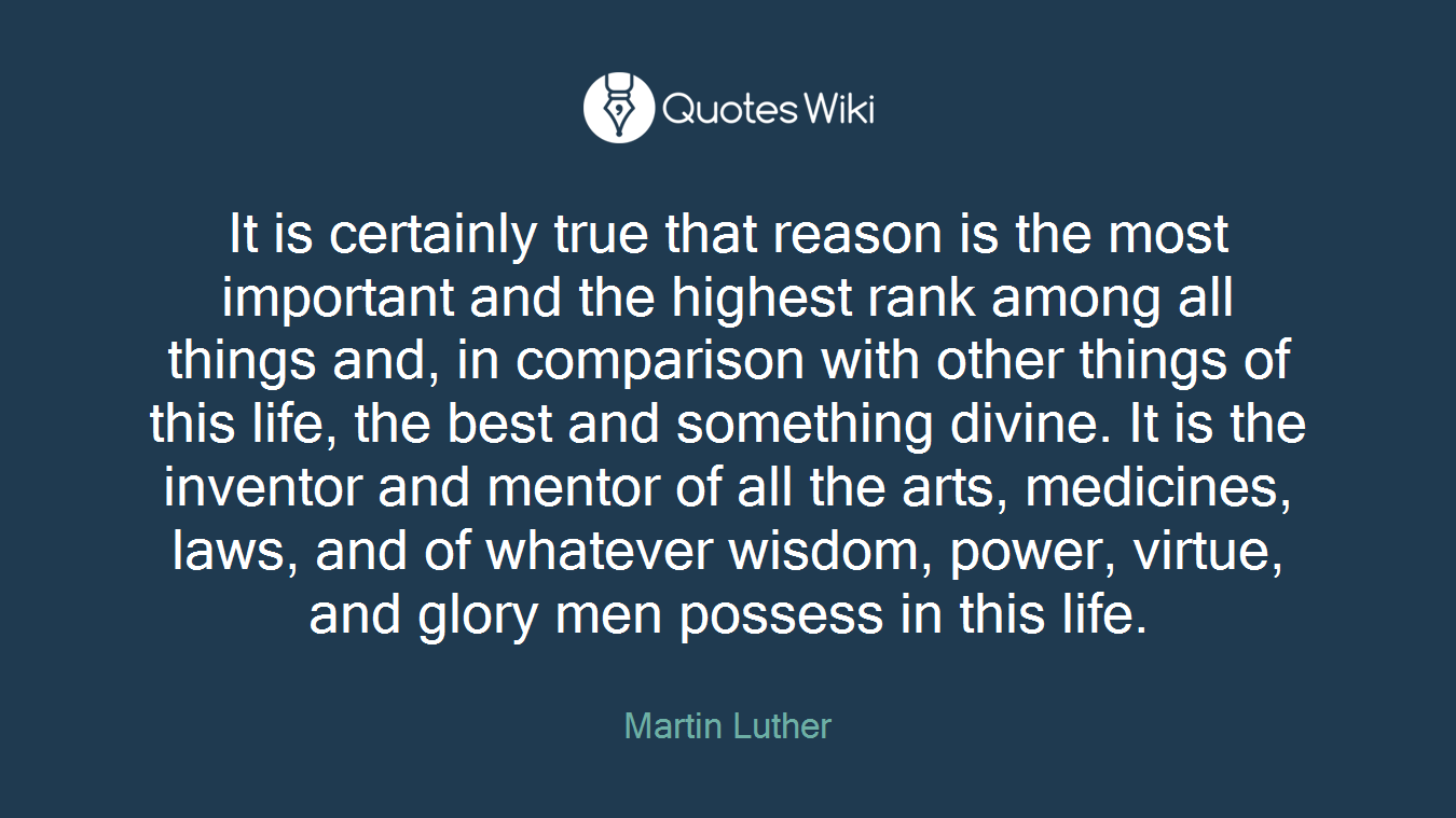 It is certainly true that reason is the most important and the highest rank among all things and, in comparison with other things of this life, the best and something divine. It is the inventor and mentor of all the arts, medicines, laws, and of whatever wisdom, power, virtue, and glory men possess in this life.