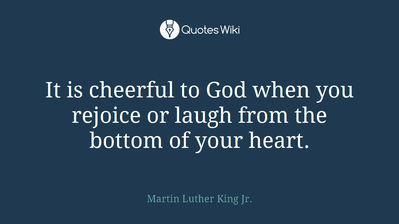 It is cheerful to God when you rejoice or laugh from the bottom of your heart.