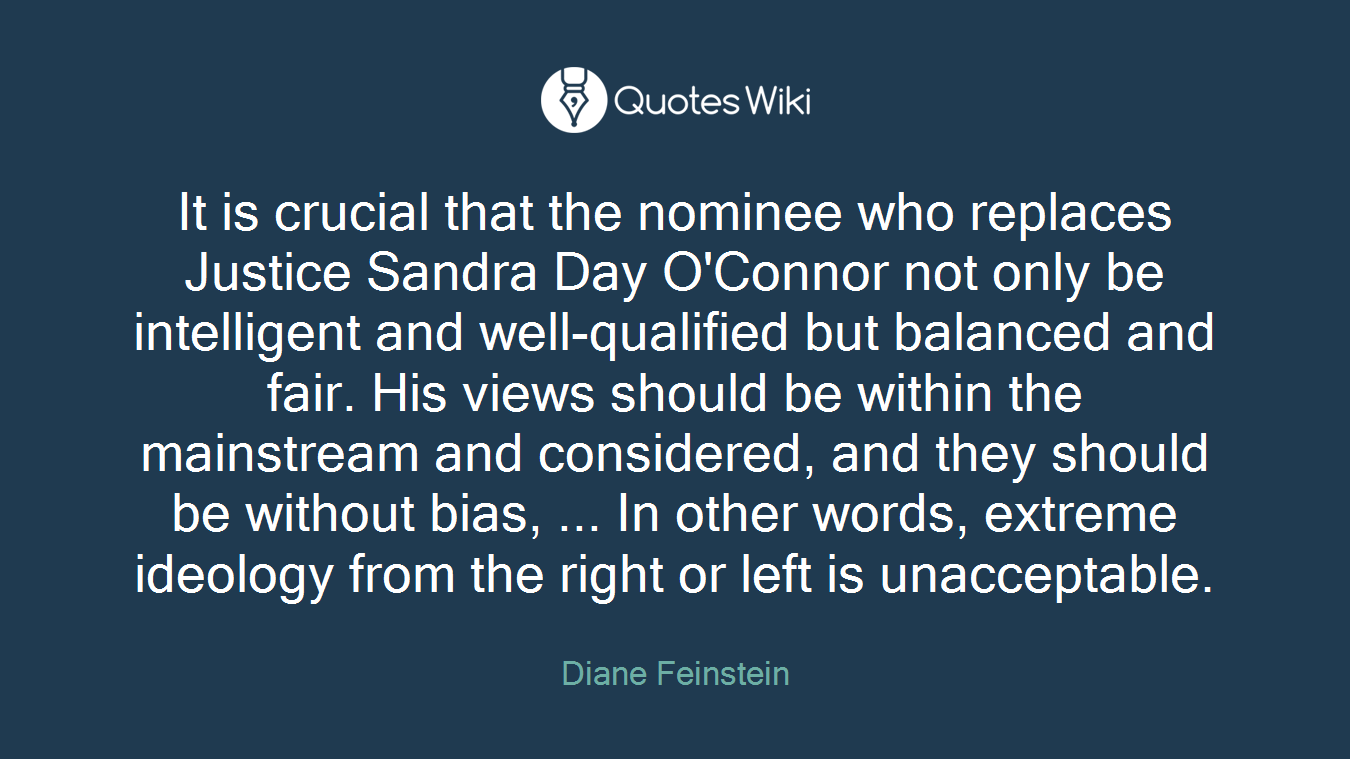 It is crucial that the nominee who replaces Justice Sandra Day O'Connor not only be intelligent and well-qualified but balanced and fair. His views should be within the mainstream and considered, and they should be without bias, ... In other words, extreme ideology from the right or left is unacceptable.