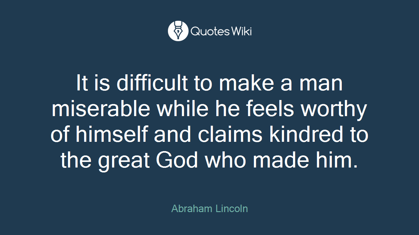 It is difficult to make a man miserable while he feels worthy of himself and claims kindred to the great God who made him.