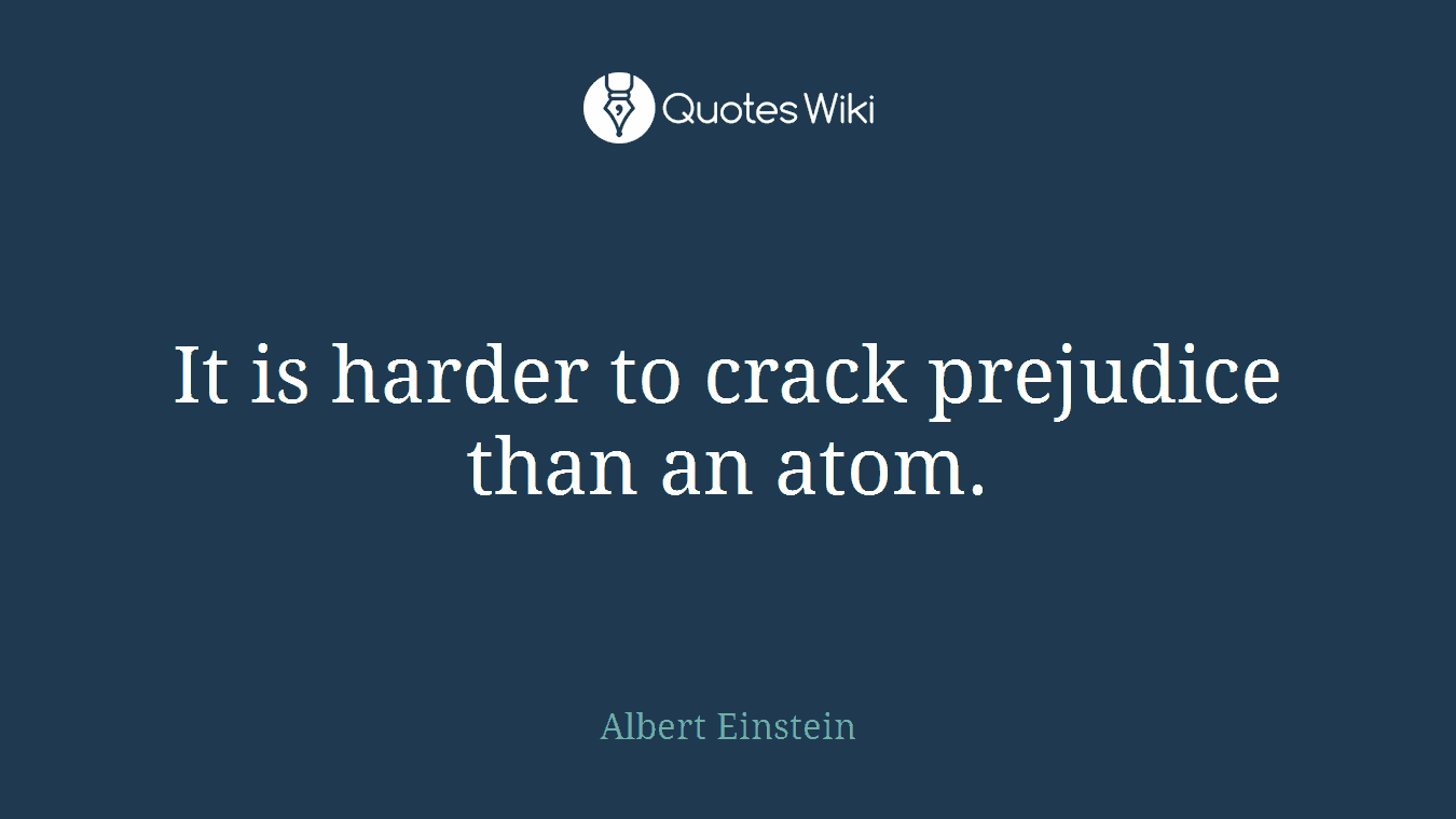 It is harder to crack prejudice than an atom.