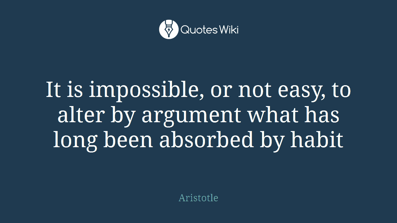 It is impossible, or not easy, to alter by argument what has long been absorbed by habit