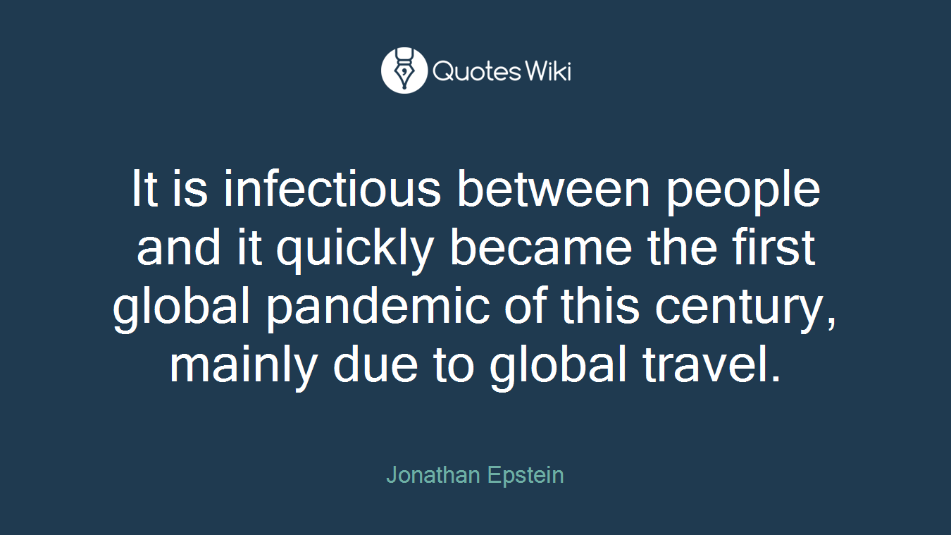 It is infectious between people and it quickly became the first global pandemic of this century, mainly due to global travel.