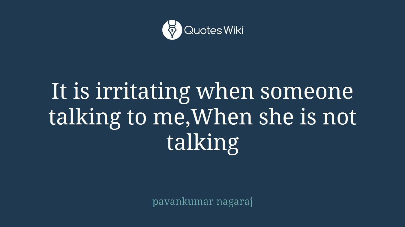 It is irritating when someone talking to me,When she is not talking