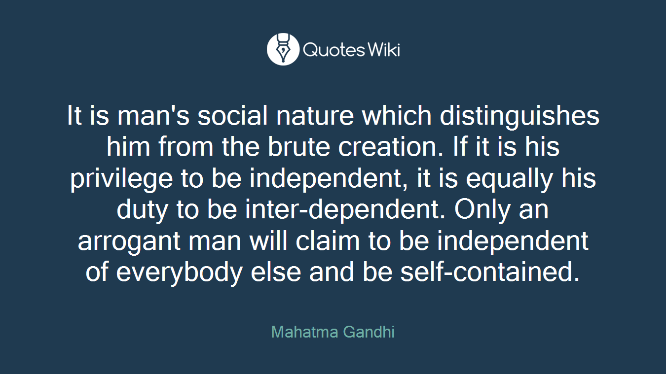 It is man's social nature which distinguishes him from the brute creation. If it is his privilege to be independent, it is equally his duty to be inter-dependent. Only an arrogant man will claim to be independent of everybody else and be self-contained.