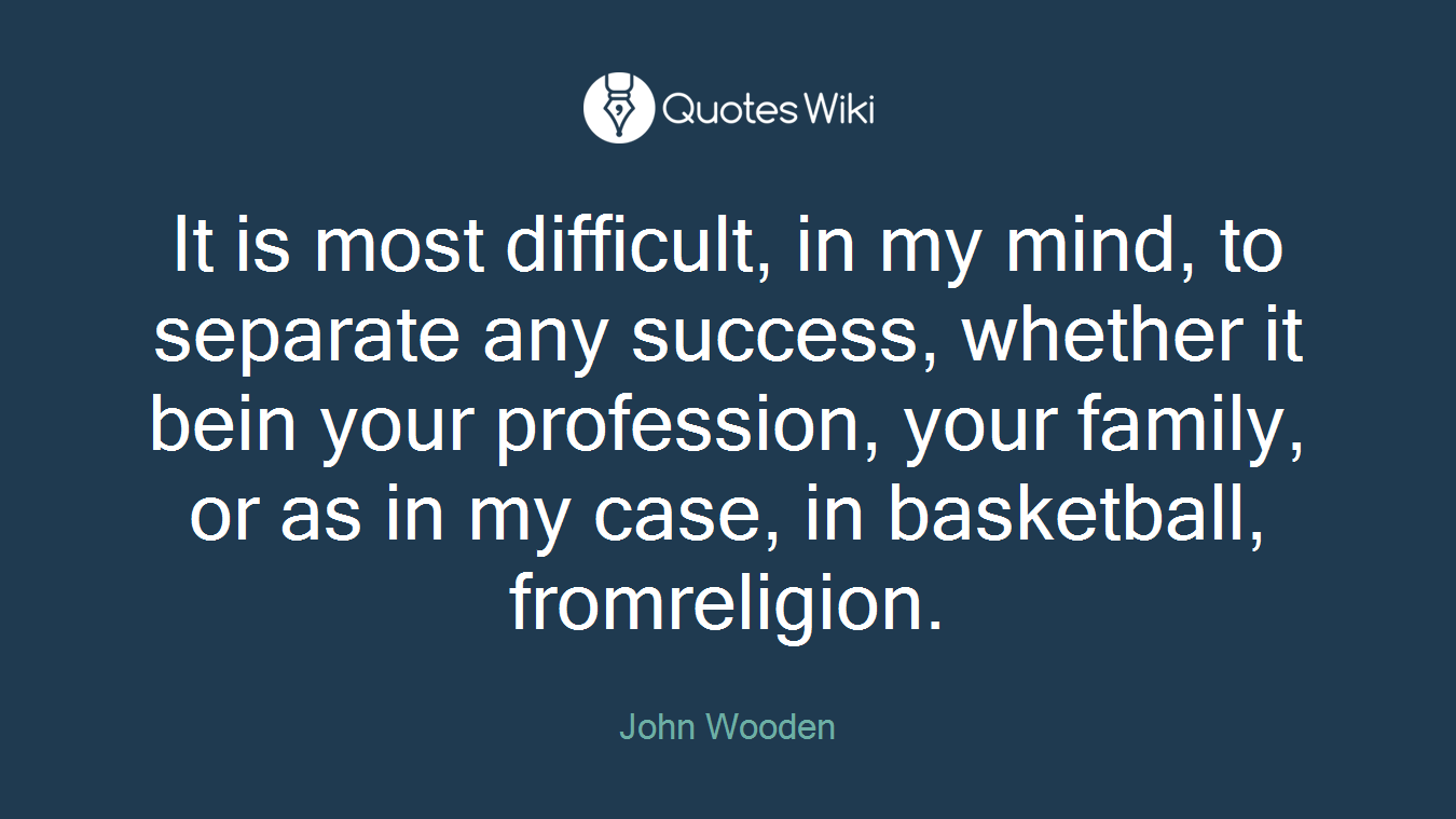 It is most difficult, in my mind, to separate any success, whether it bein your profession, your family, or as in my case, in basketball, fromreligion.