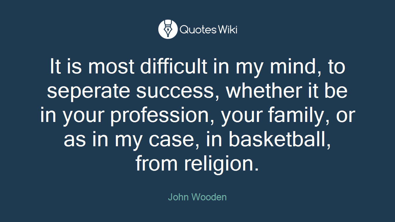 It is most difficult in my mind, to seperate success, whether it be in your profession, your family, or as in my case, in basketball, from religion.