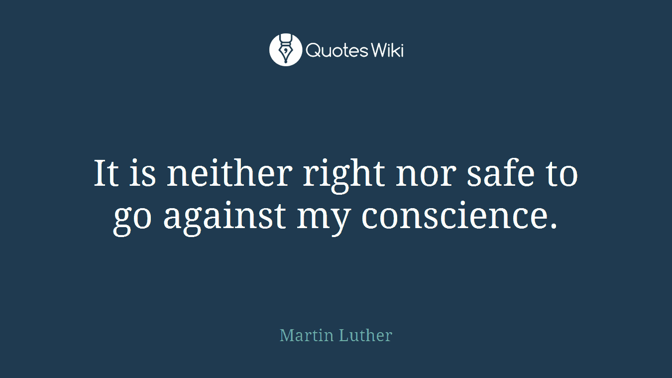 It is neither right nor safe to go against my conscience.