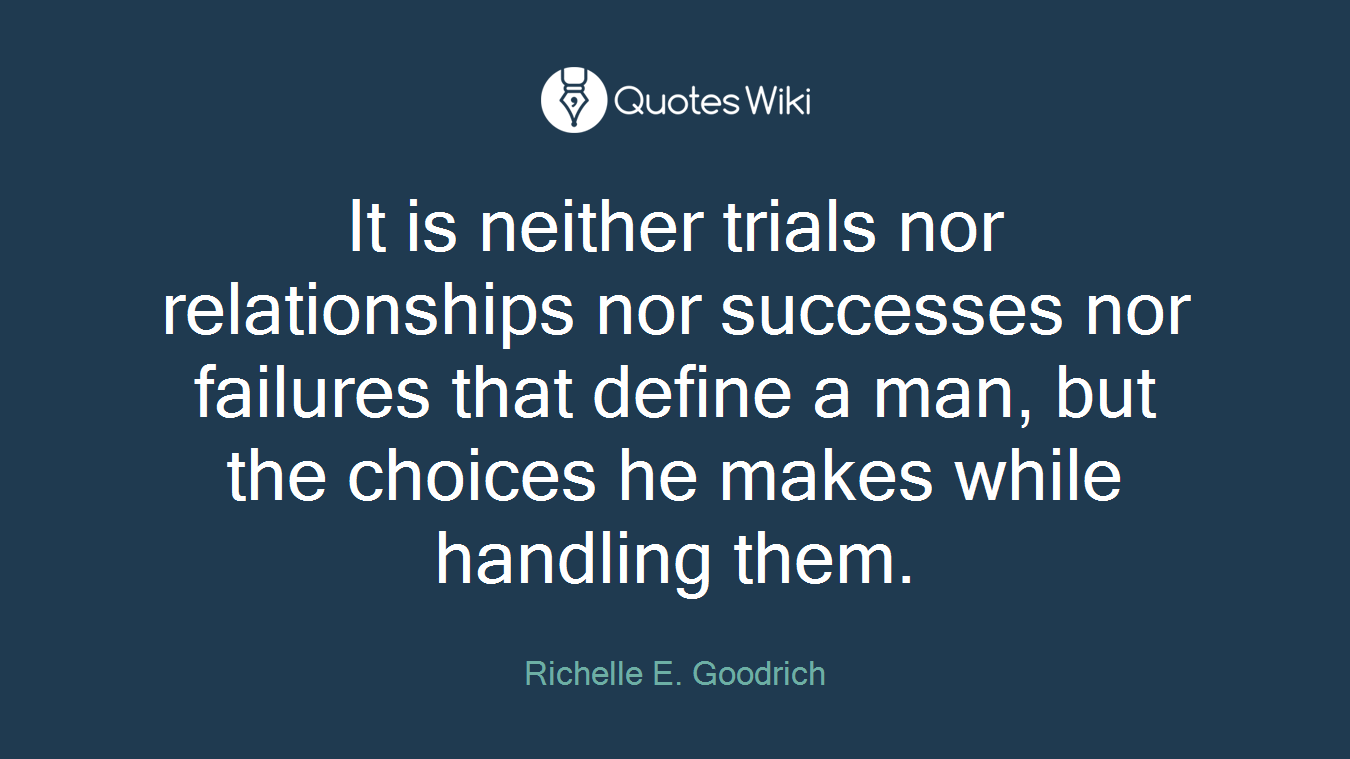 It is neither trials nor relationships nor successes nor failures that define a man, but the choices he makes while handling them.