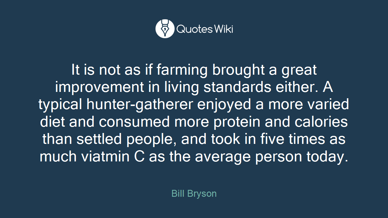 It is not as if farming brought a great improvement in living standards either. A typical hunter-gatherer enjoyed a more varied diet and consumed more protein and calories than settled people, and took in five times as much viatmin C as the average person today.