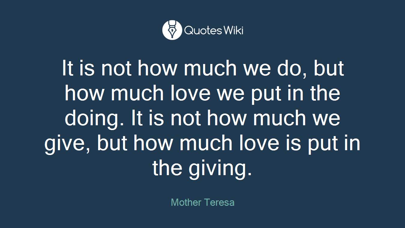 It is not how much we do, but how much love we put in the doing. It is not how much we give, but how much love is put in the giving.