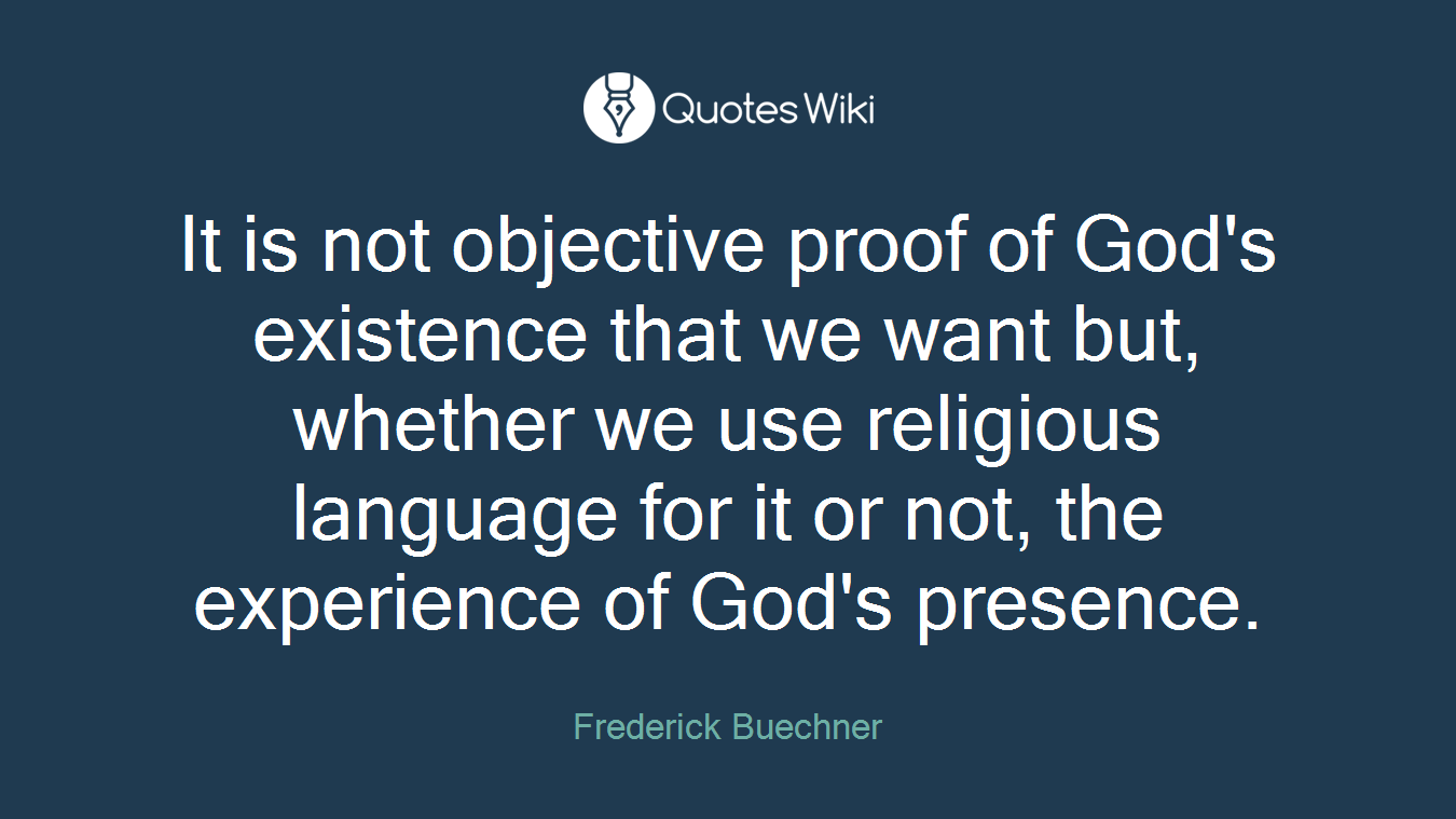 It is not objective proof of God's existence that we want but, whether we use religious language for it or not, the experience of God's presence.