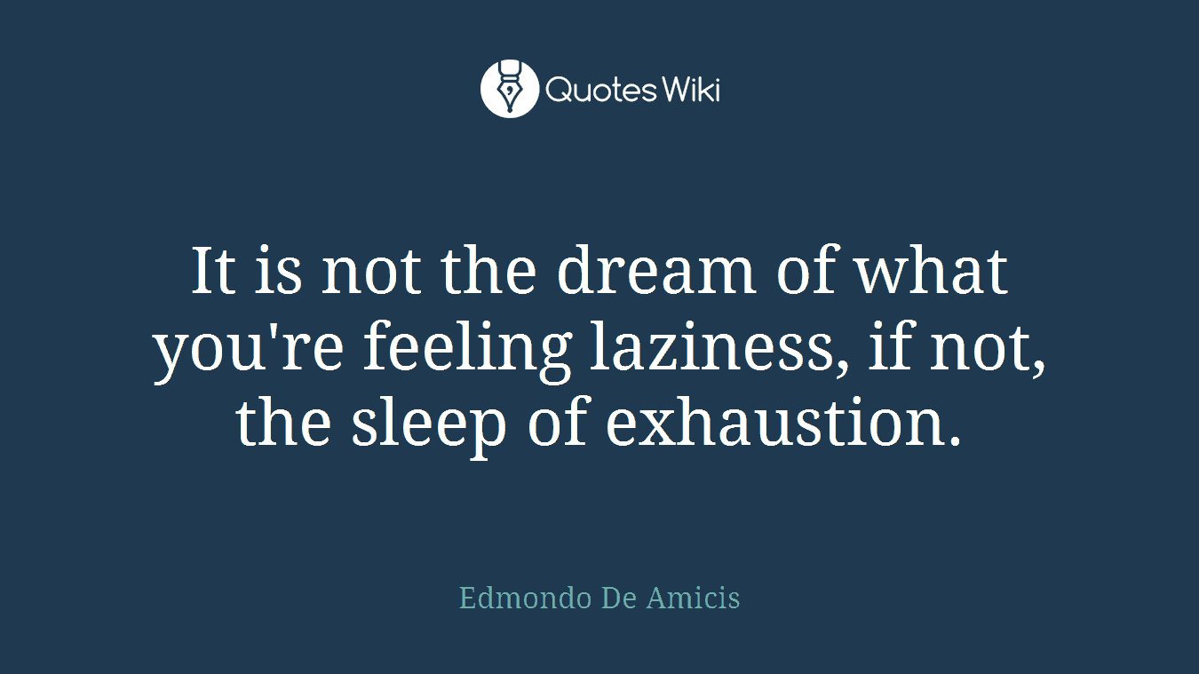 It is not the dream of what you're feeling laziness, if not, the sleep of exhaustion.