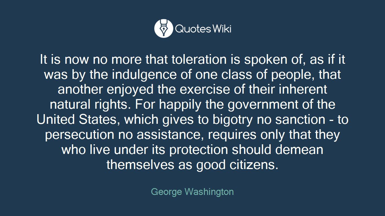 It is now no more that toleration is spoken of, as if it was by the indulgence of one class of people, that another enjoyed the exercise of their inherent natural rights. For happily the government of the United States, which gives to bigotry no sanction - to persecution no assistance, requires only that they who live under its protection should demean themselves as good citizens.
