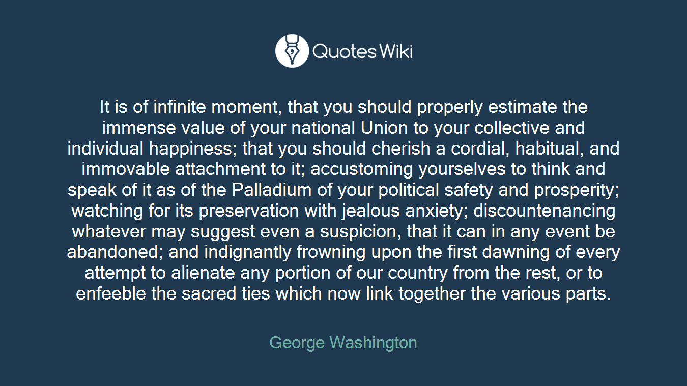 It is of infinite moment, that you should properly estimate the immense value of your national Union to your collective and individual happiness; that you should cherish a cordial, habitual, and immovable attachment to it; accustoming yourselves to think and speak of it as of the Palladium of your political safety and prosperity; watching for its preservation with jealous anxiety; discountenancing whatever may suggest even a suspicion, that it can in any event be abandoned; and indignantly frowning upon the first dawning of every attempt to alienate any portion of our country from the rest, or to enfeeble the sacred ties which now link together the various parts.