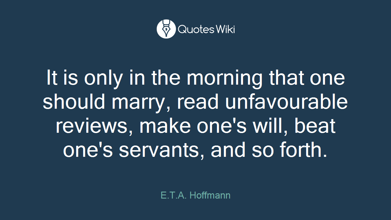 It is only in the morning that one should marry, read unfavourable reviews, make one's will, beat one's servants, and so forth.