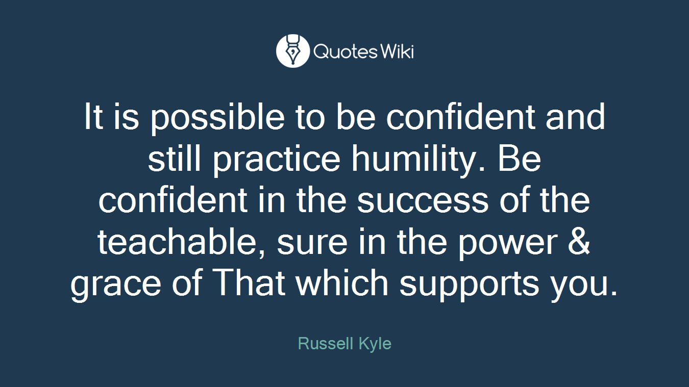 It is possible to be confident and still practice humility. Be confident in the success of the teachable, sure in the power & grace of That which supports you.