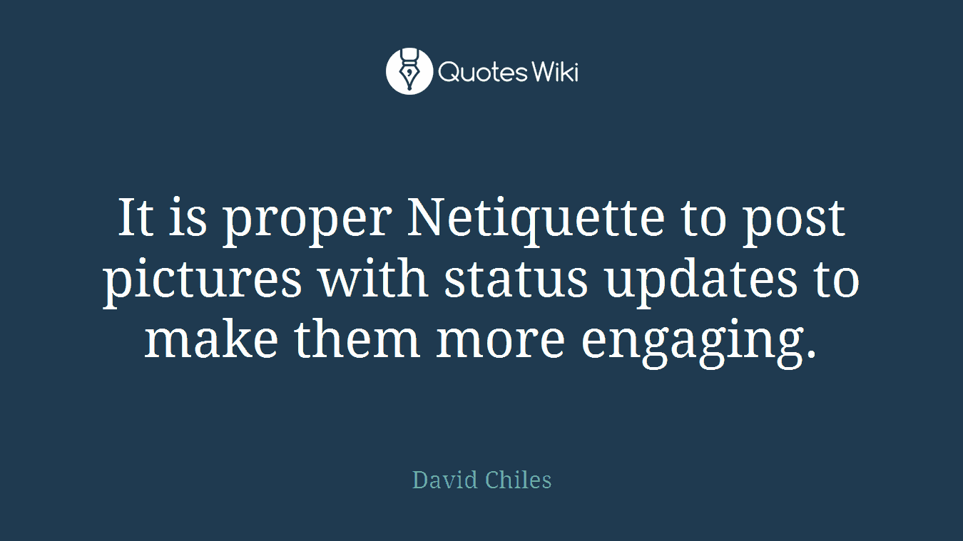 It is proper Netiquette to post pictures with status updates to make them more engaging.
