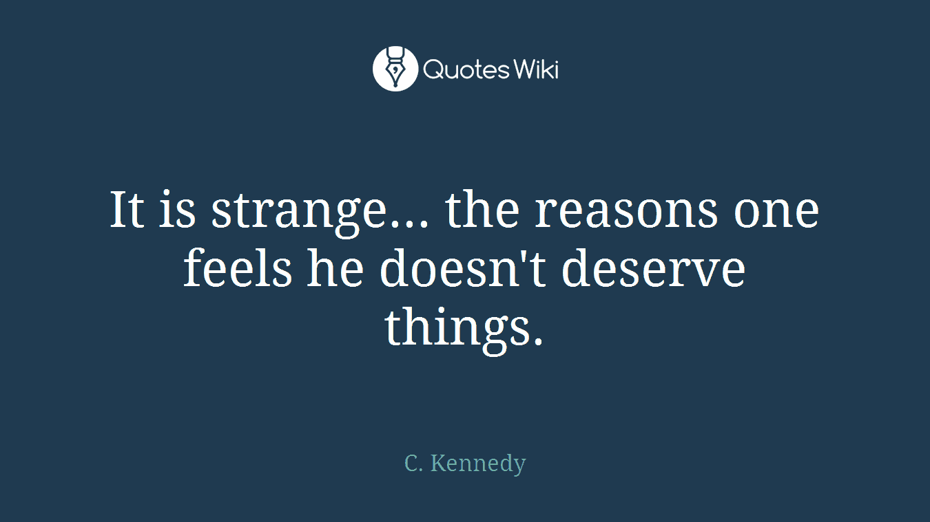 It is strange... the reasons one feels he doesn't deserve things.