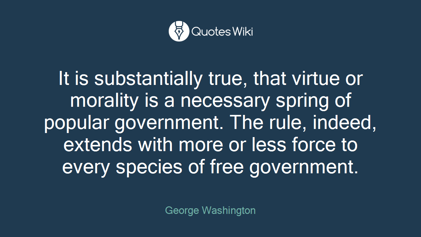 It is substantially true, that virtue or morality is a necessary spring of popular government. The rule, indeed, extends with more or less force to every species of free government.