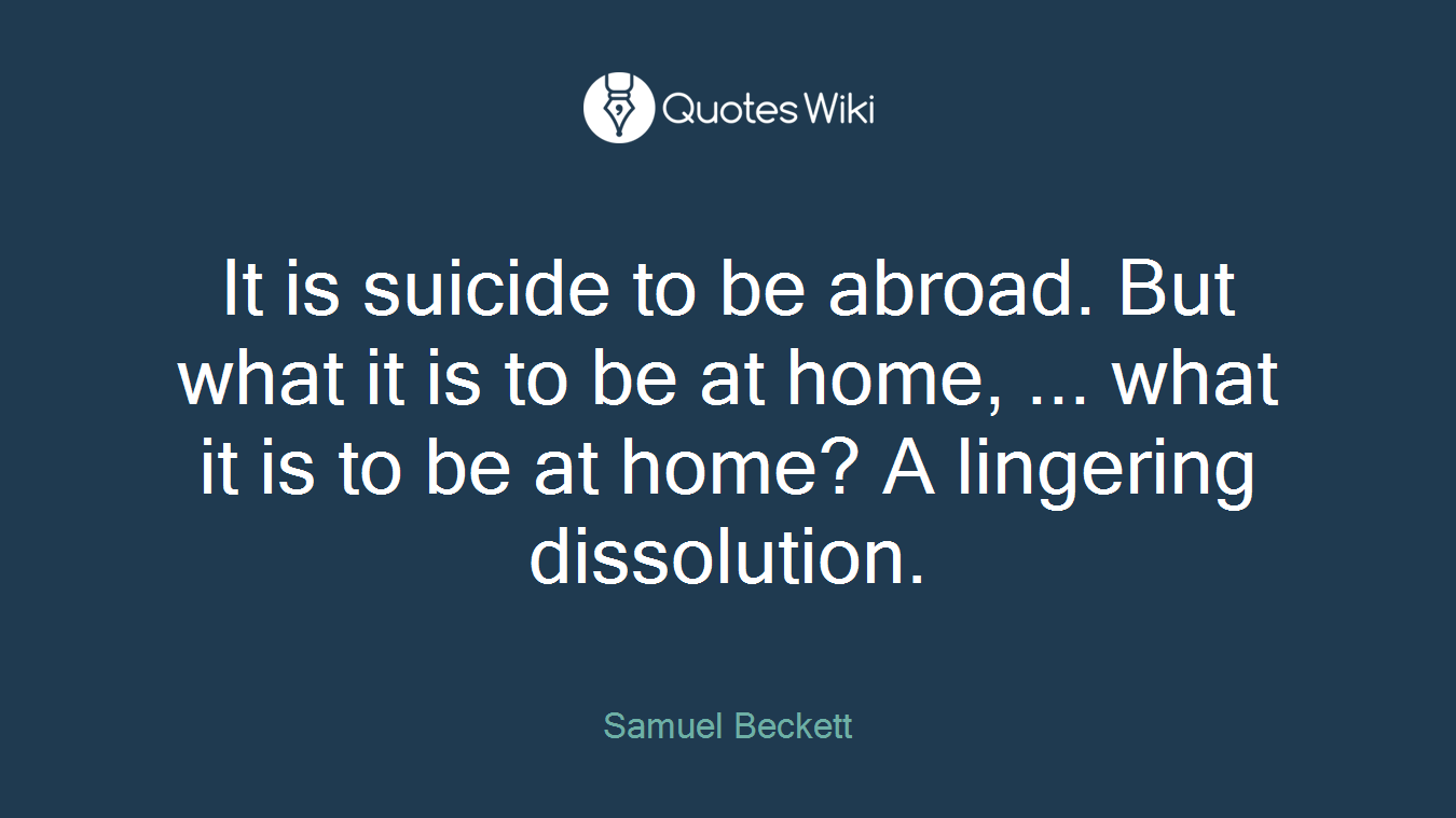 It is suicide to be abroad. But what it is to be at home, ... what it is to be at home? A lingering dissolution.