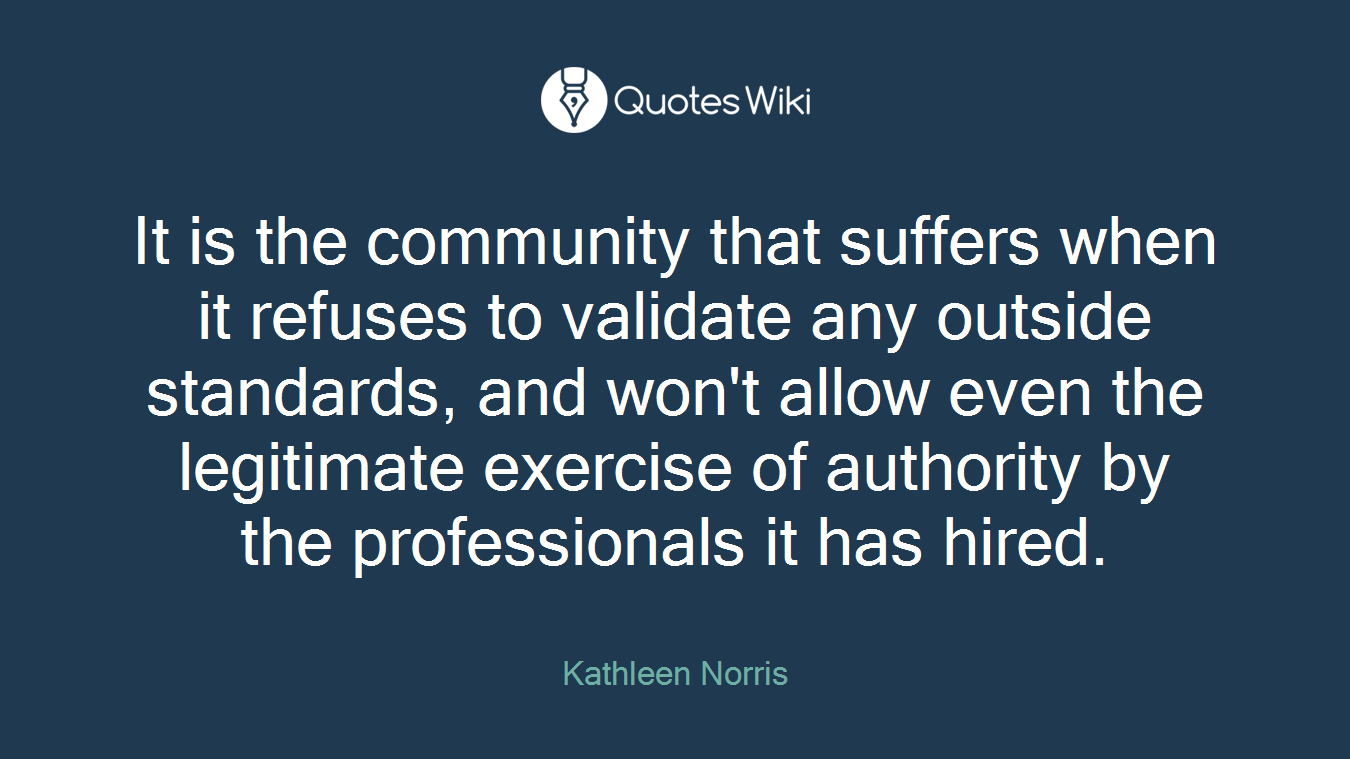 It is the community that suffers when it refuses to validate any outside standards, and won't allow even the legitimate exercise of authority by the professionals it has hired.