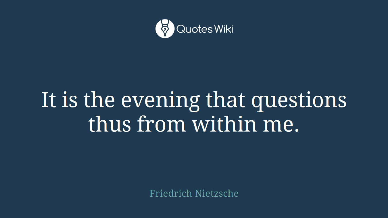 It is the evening that questions thus from within me.
