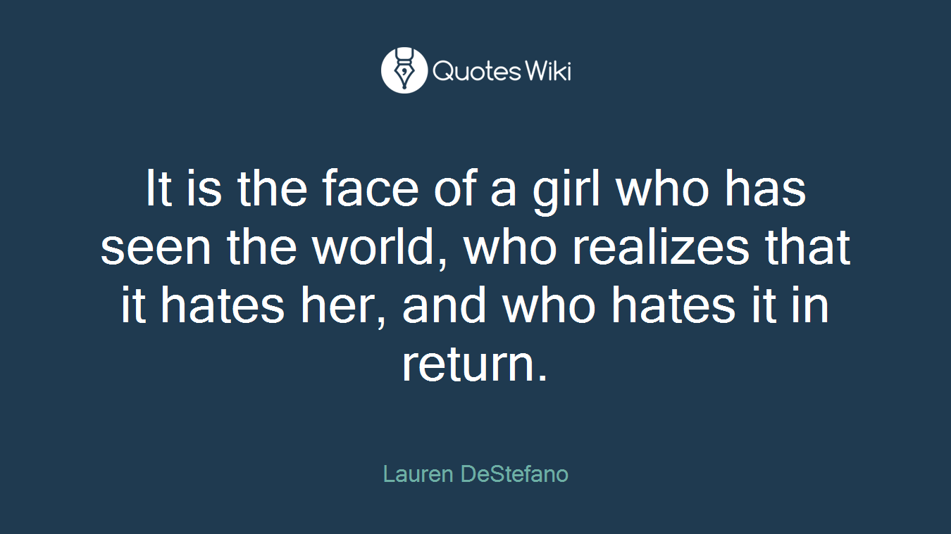 It is the face of a girl who has seen the world, who realizes that it hates her, and who hates it in return.