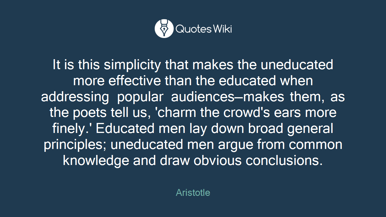 It is this simplicity that makes the uneducated more effective than the educated when addressing popular audiences—makes them, as the poets tell us, 'charm the crowd's ears more finely.' Educated men lay down broad general principles; uneducated men argue from common knowledge and draw obvious conclusions.