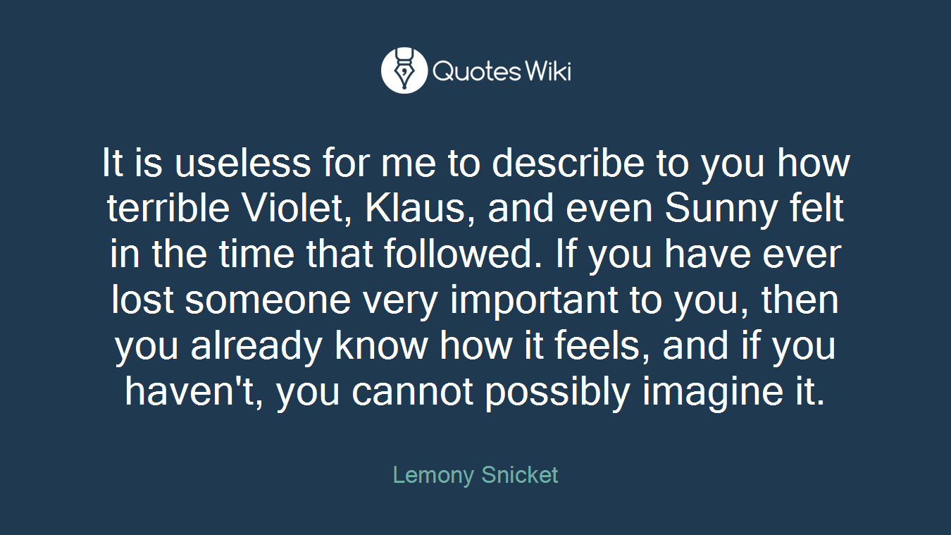 It is useless for me to describe to you how terrible Violet, Klaus, and even Sunny felt in the time that followed. If you have ever lost someone very important to you, then you already know how it feels, and if you haven't, you cannot possibly imagine it.