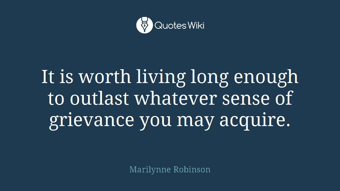 It is worth living long enough to outlast whatever sense of grievance you may acquire.