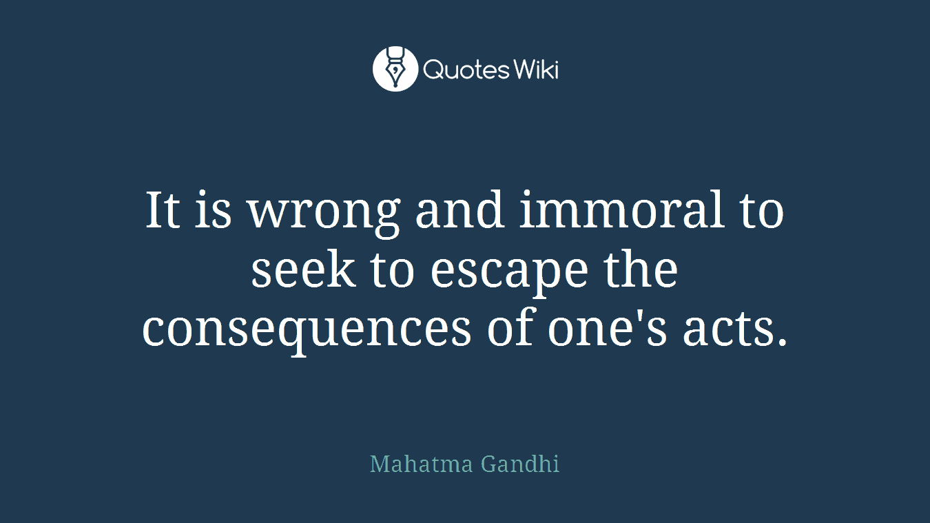 It is wrong and immoral to seek to escape the consequences of one's acts.