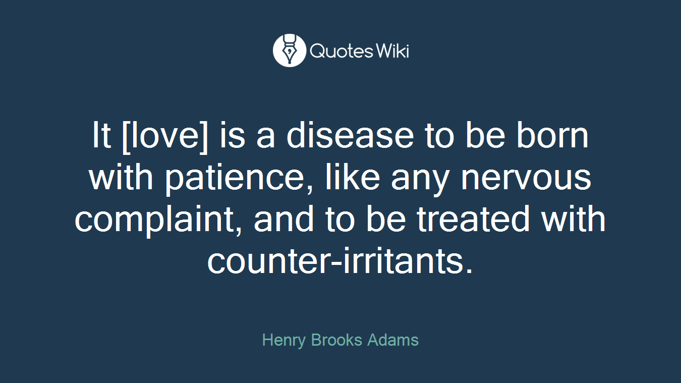 It [love] is a disease to be born with patience, like any nervous complaint, and to be treated with counter-irritants.
