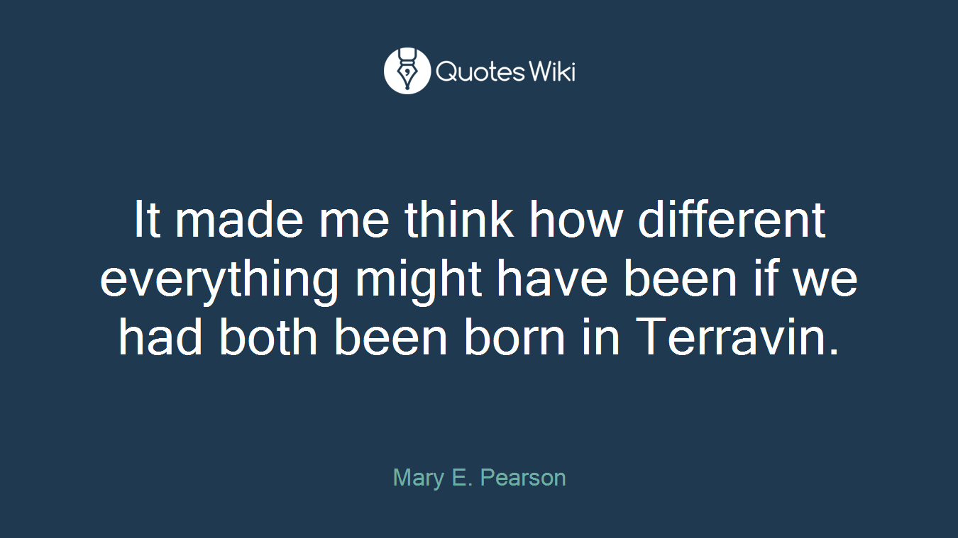 It made me think how different everything might have been if we had both been born in Terravin.