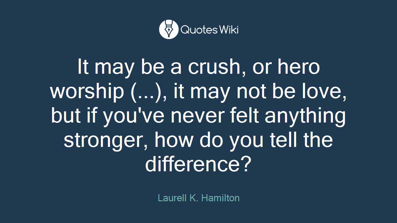 It may be a crush, or hero worship (...), it may not be love, but if you've never felt anything stronger, how do you tell the difference?