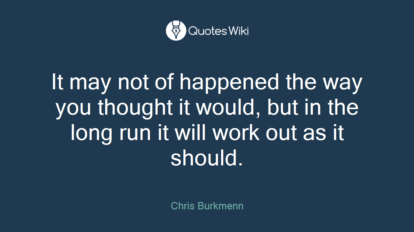 It may not of happened the way you thought it would, but in the long run it will work out as it should.