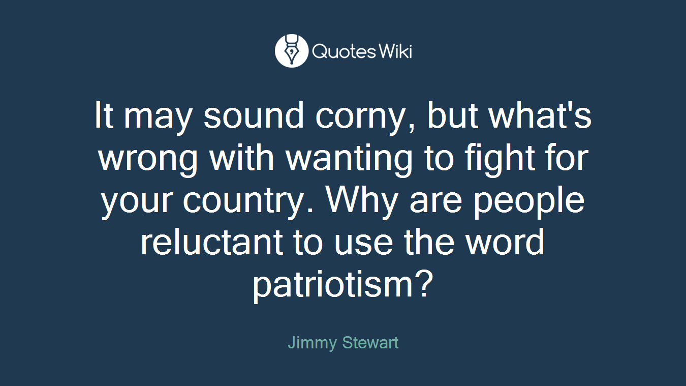 It may sound corny, but what's wrong with wanting to fight for your country. Why are people reluctant to use the word patriotism?