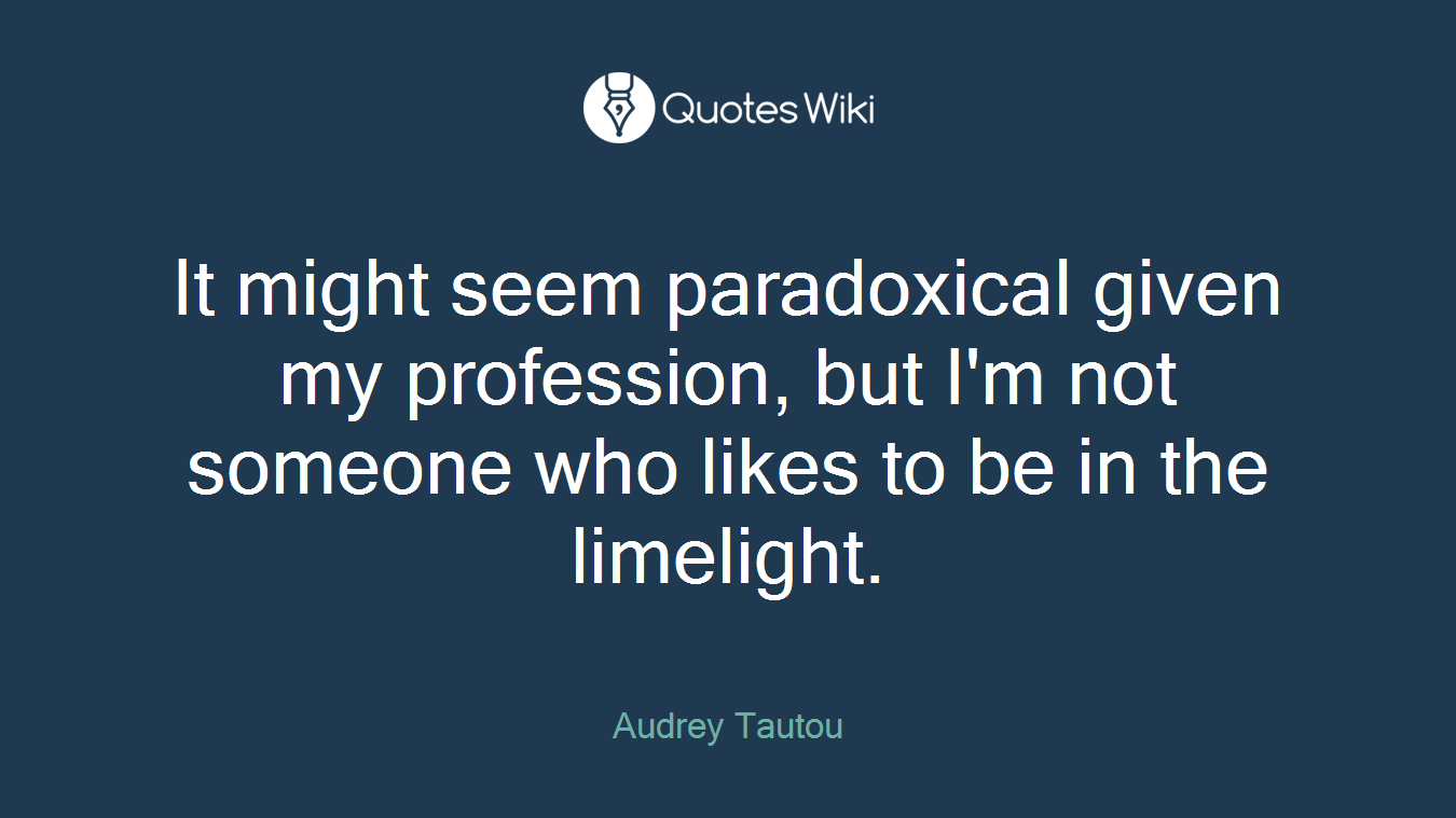 It might seem paradoxical given my profession, but I'm not someone who likes to be in the limelight.