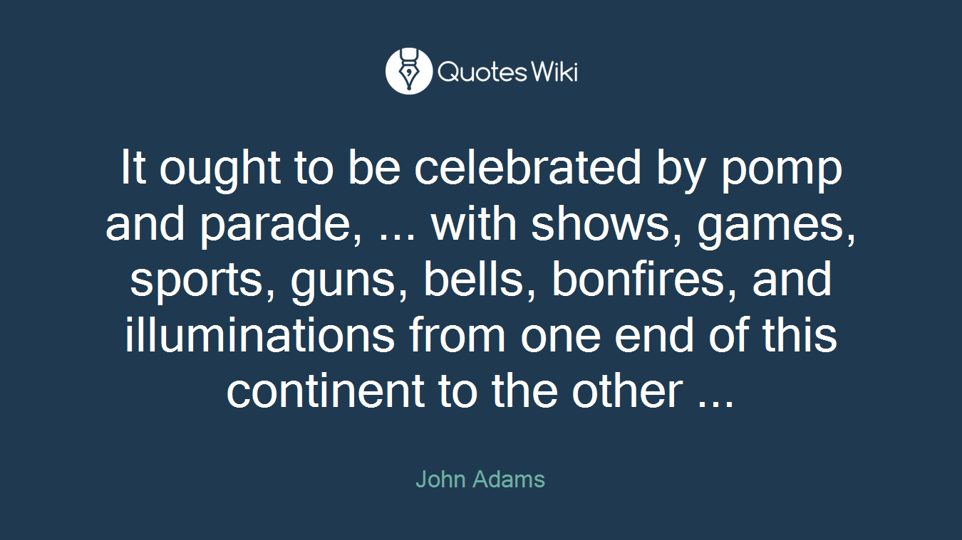 It ought to be celebrated by pomp and parade, ... with shows, games, sports, guns, bells, bonfires, and illuminations from one end of this continent to the other ...