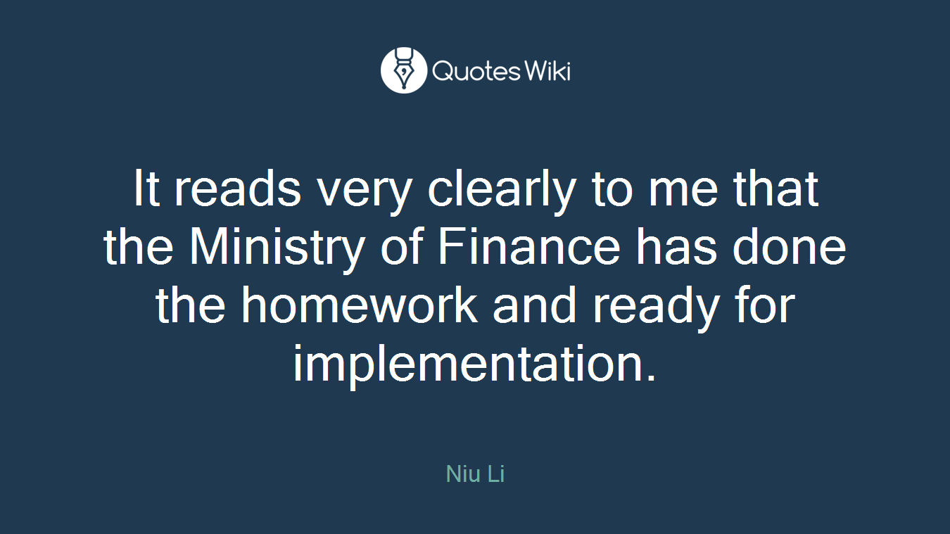 It reads very clearly to me that the Ministry of Finance has done the homework and ready for implementation.