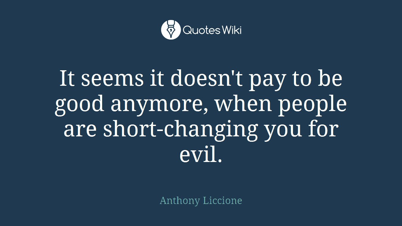 It seems it doesn't pay to be good anymore, when people are short-changing you for evil.