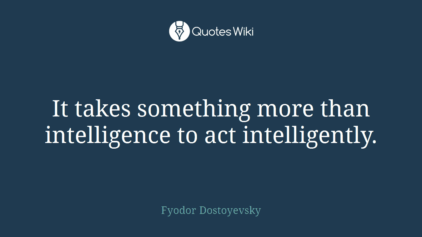 It takes something more than intelligence to act intelligently.