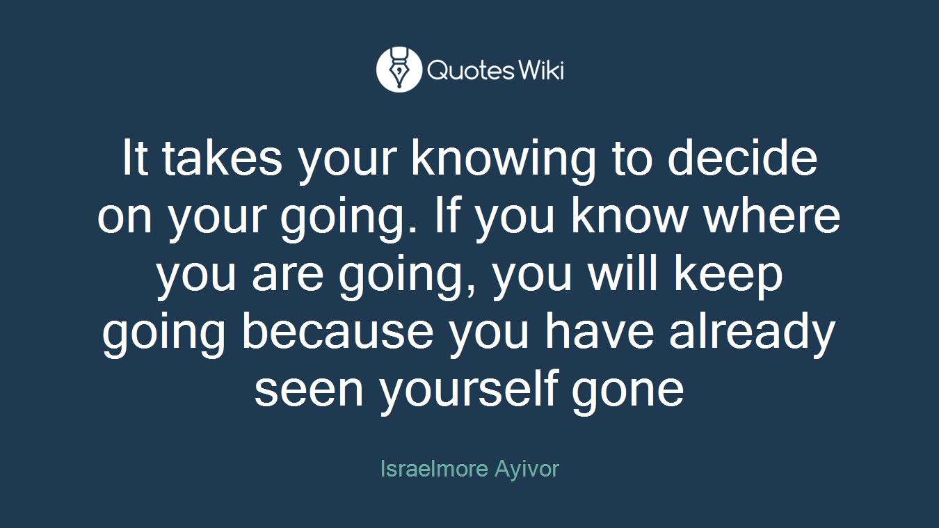 It takes your knowing to decide on your going. If you know where you are going, you will keep going because you have already seen yourself gone