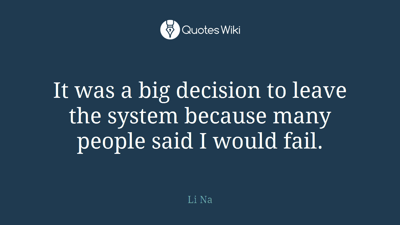 It was a big decision to leave the system because many people said I would fail.