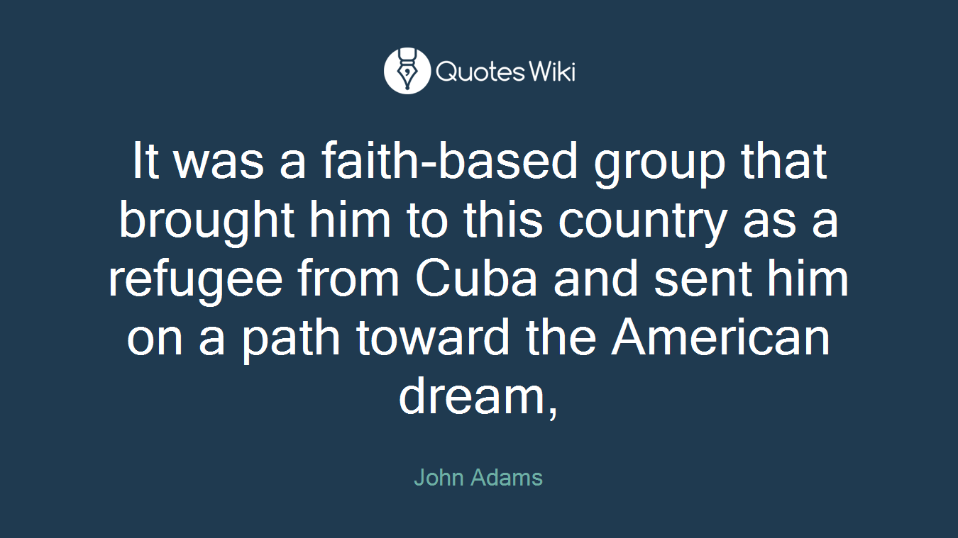 It was a faith-based group that brought him to this country as a refugee from Cuba and sent him on a path toward the American dream,